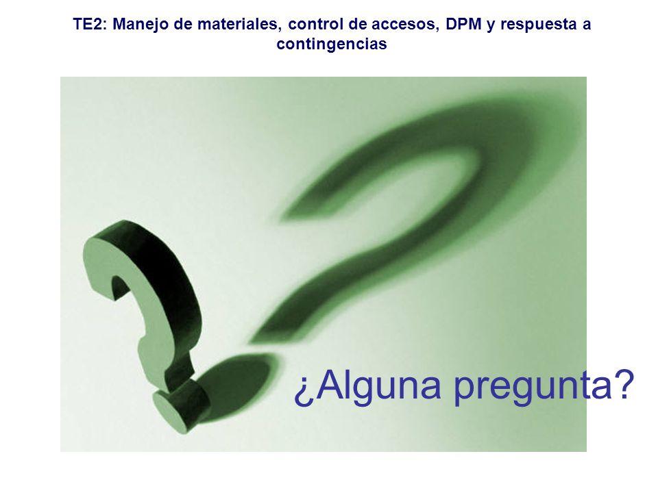 TE2: Manejo de materiales, control de accesos, DPM y respuesta a contingencias ¿Alguna pregunta?