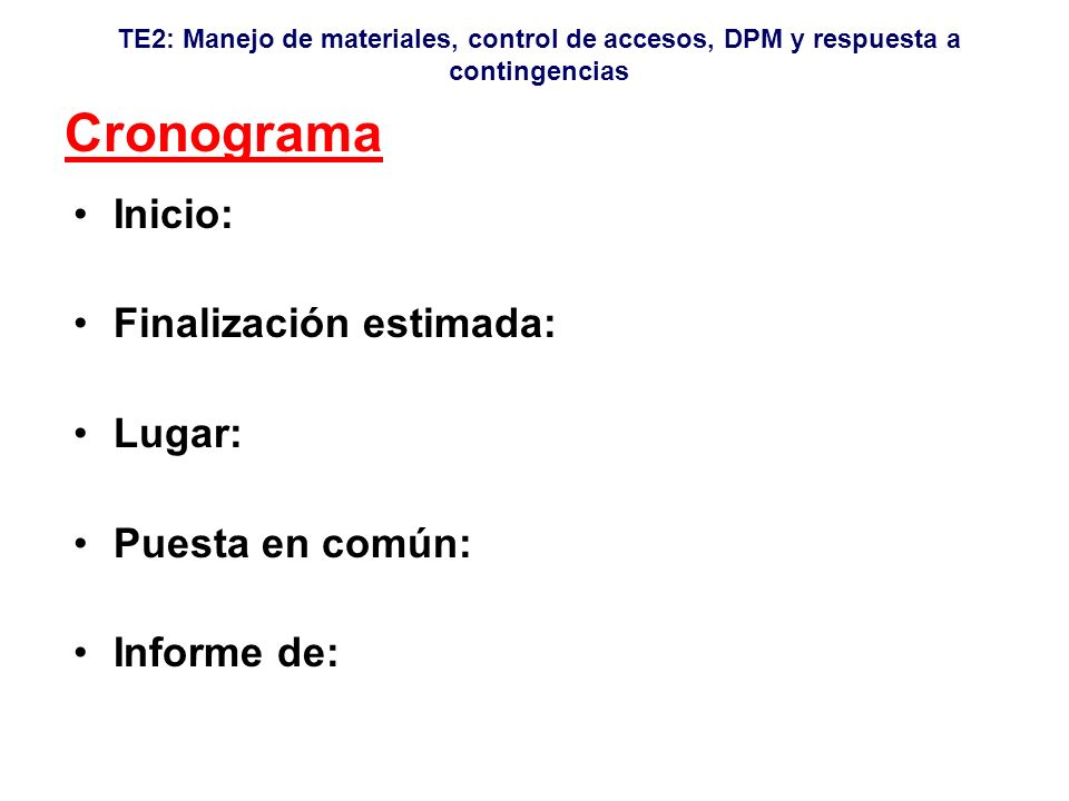 TE2: Manejo de materiales, control de accesos, DPM y respuesta a contingencias Cronograma Inicio: Finalización estimada: Lugar: Puesta en común: Informe de: