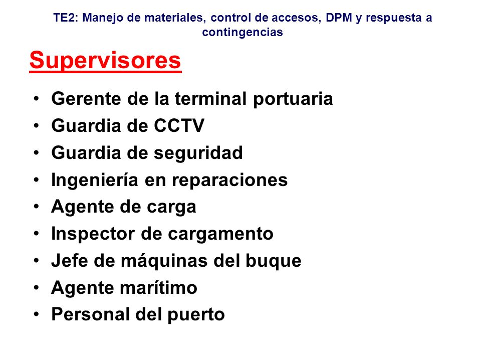 TE2: Manejo de materiales, control de accesos, DPM y respuesta a contingencias Supervisores Gerente de la terminal portuaria Guardia de CCTV Guardia de seguridad Ingeniería en reparaciones Agente de carga Inspector de cargamento Jefe de máquinas del buque Agente marítimo Personal del puerto