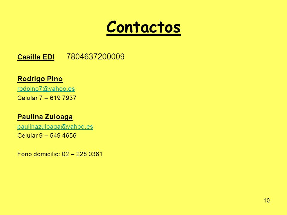 10 Contactos Casilla EDI 7804637200009 Rodrigo Pino rodpino7@yahoo.es Celular 7 – 619 7937 Paulina Zuloaga paulinazuloaga@yahoo.es Celular 9 – 549 465