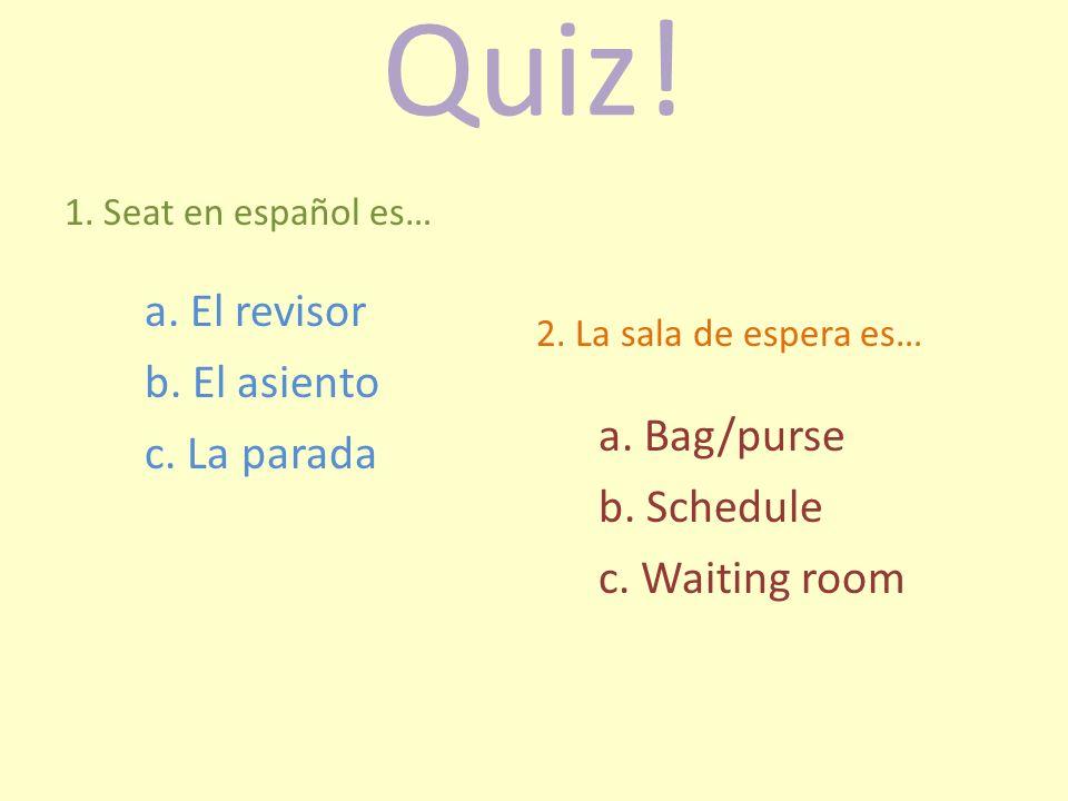 Quiz! 1. Seat en español es… a. El revisor b. El asiento c. La parada 2. La sala de espera es… a. Bag/purse b. Schedule c. Waiting room