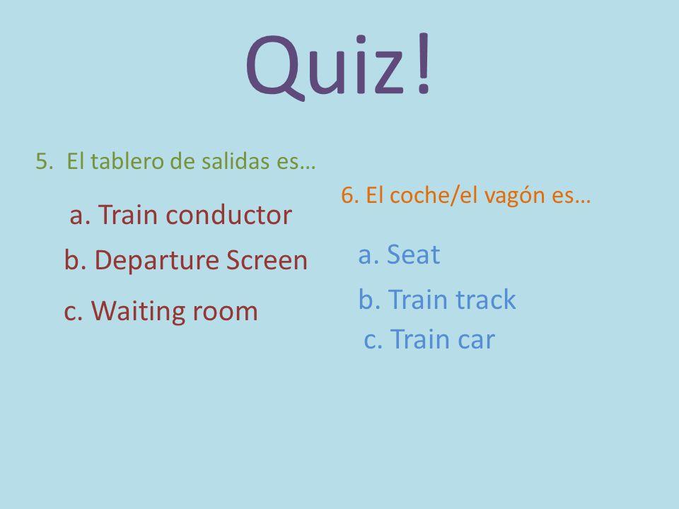 Quiz! 5. El tablero de salidas es… a. Train conductor b. Departure Screen c. Waiting room 6. El coche/el vagón es… a. Seat b. Train track c. Train car
