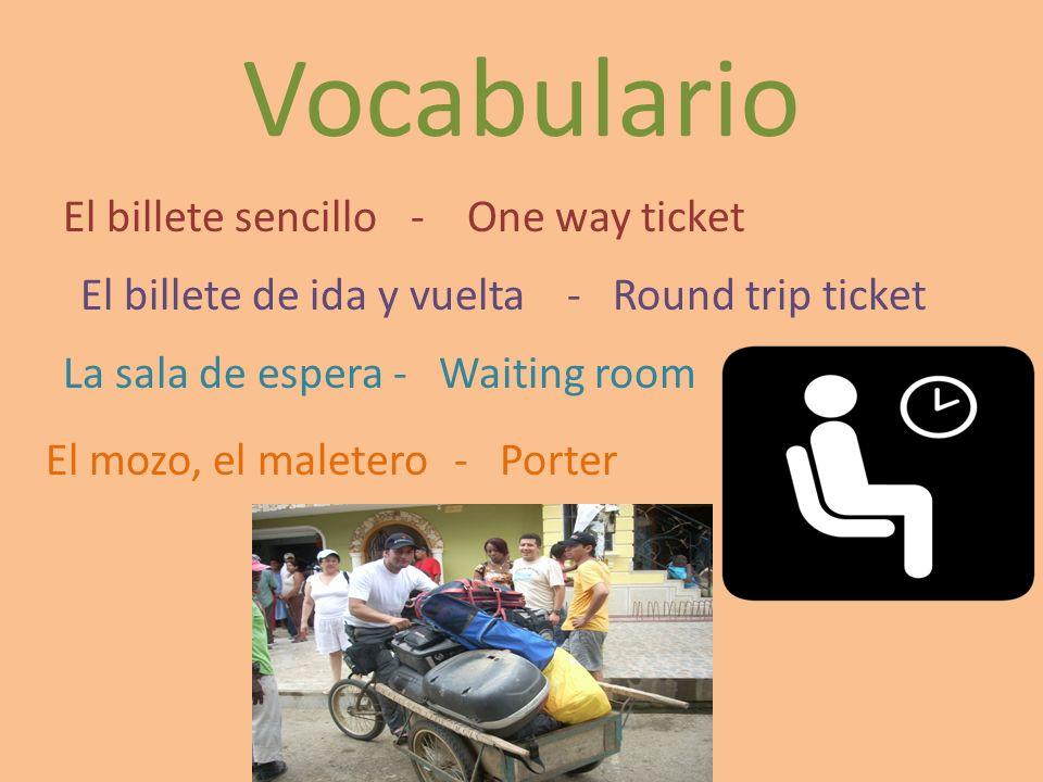 Vocabulario El billete sencillo- One way ticket El billete de ida y vuelta- Round trip ticket La sala de espera- Waiting room El mozo, el maletero- Po