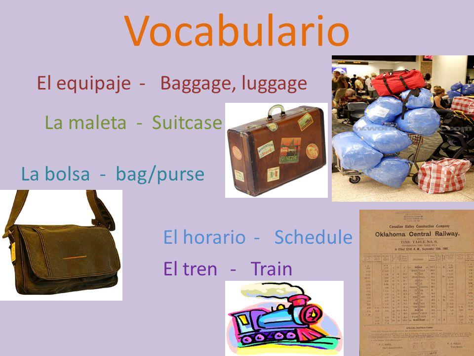 Vocabulario El equipaje - Baggage, luggage La maleta - Suitcase La bolsa- bag/purse El horario- Schedule El tren- Train