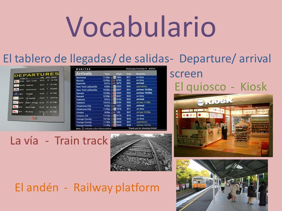Vocabulario El tablero de llegadas/ de salidas- Departure/ arrival screen El quiosco- Kiosk La vía- Train track El andén- Railway platform