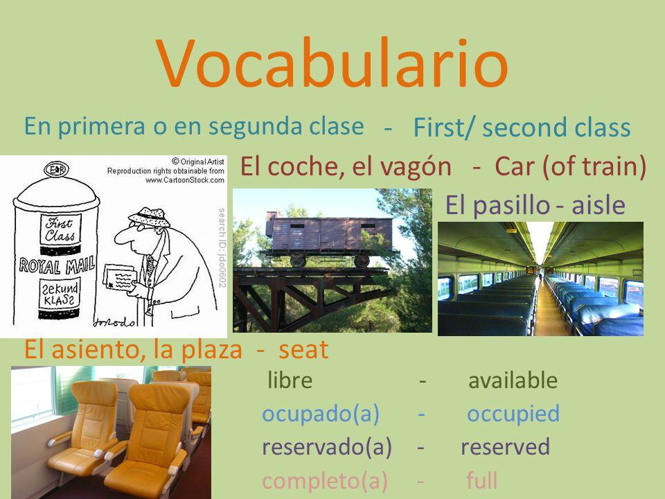Vocabulario En primera o en segunda clase - First/ second class El coche, el vagón - Car (of train) El pasillo- aisle El asiento, la plaza- seat libre