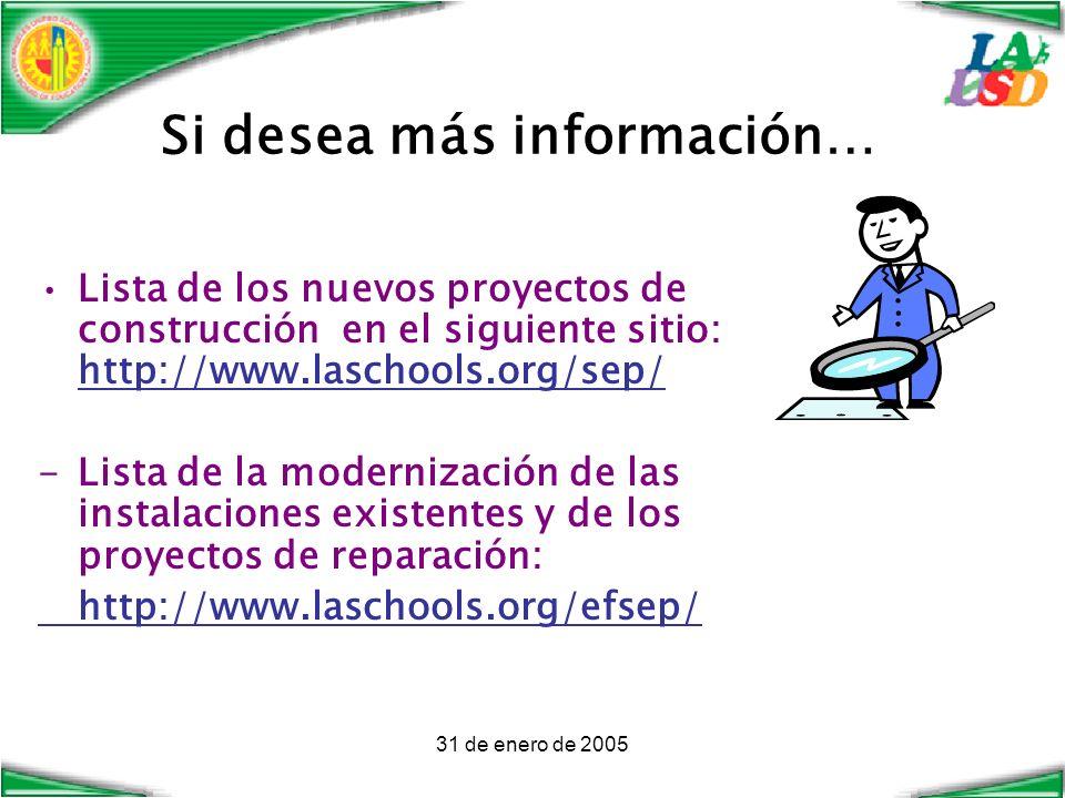 31 de enero de 2005 Si desea más información… Lista de los nuevos proyectos de construcción en el siguiente sitio: http://www.laschools.org/sep/ -Lista de la modernización de las instalaciones existentes y de los proyectos de reparación: http://www.laschools.org/efsep/