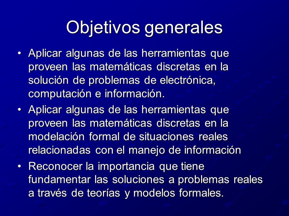 Objetivos generales Aplicar algunas de las herramientas que proveen las matemáticas discretas en la solución de problemas de electrónica, computación