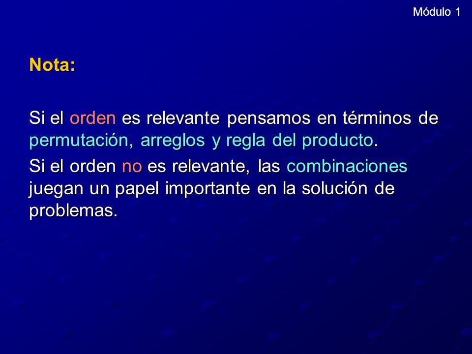 Módulo 1 Nota: Si el orden es relevante pensamos en términos de permutación, arreglos y regla del producto. Si el orden no es relevante, las combinaci