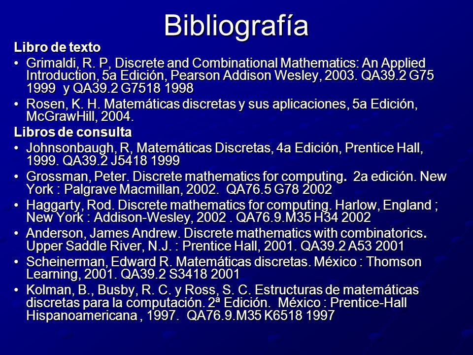 Bibliografía Libro de texto Grimaldi, R. P, Discrete and Combinational Mathematics: An Applied Introduction, 5a Edición, Pearson Addison Wesley, 2003.