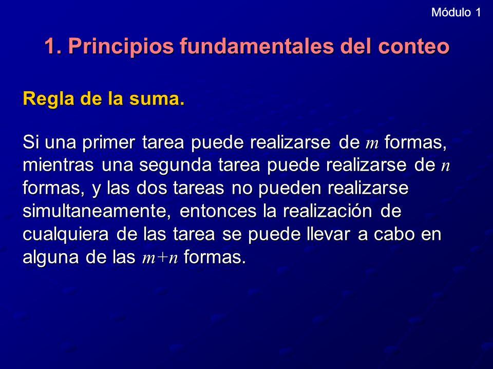 1. Principios fundamentales del conteo Regla de la suma. Si una primer tarea puede realizarse de m formas, mientras una segunda tarea puede realizarse