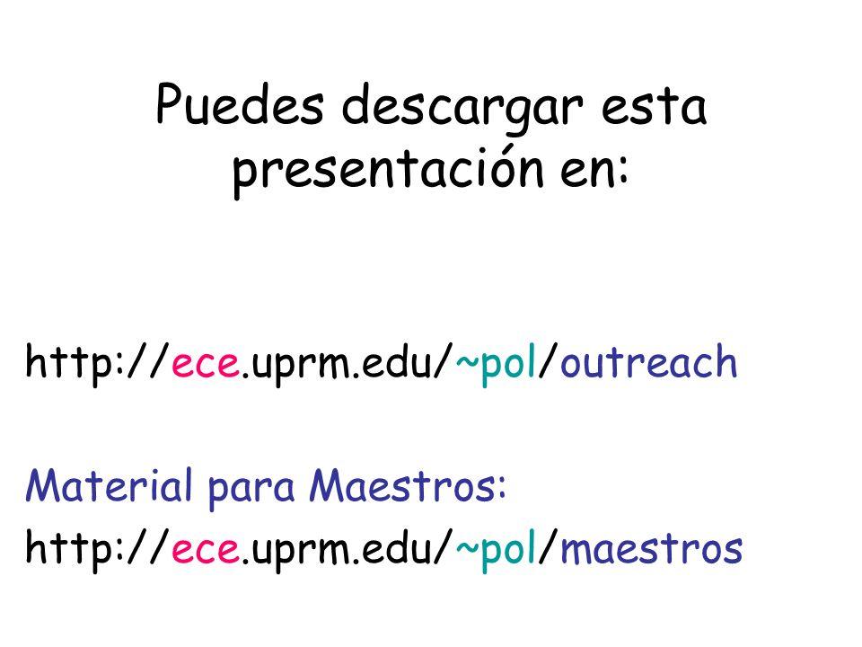 Puedes descargar esta presentación en: http://ece.uprm.edu/~pol/outreach Material para Maestros: http://ece.uprm.edu/~pol/maestros