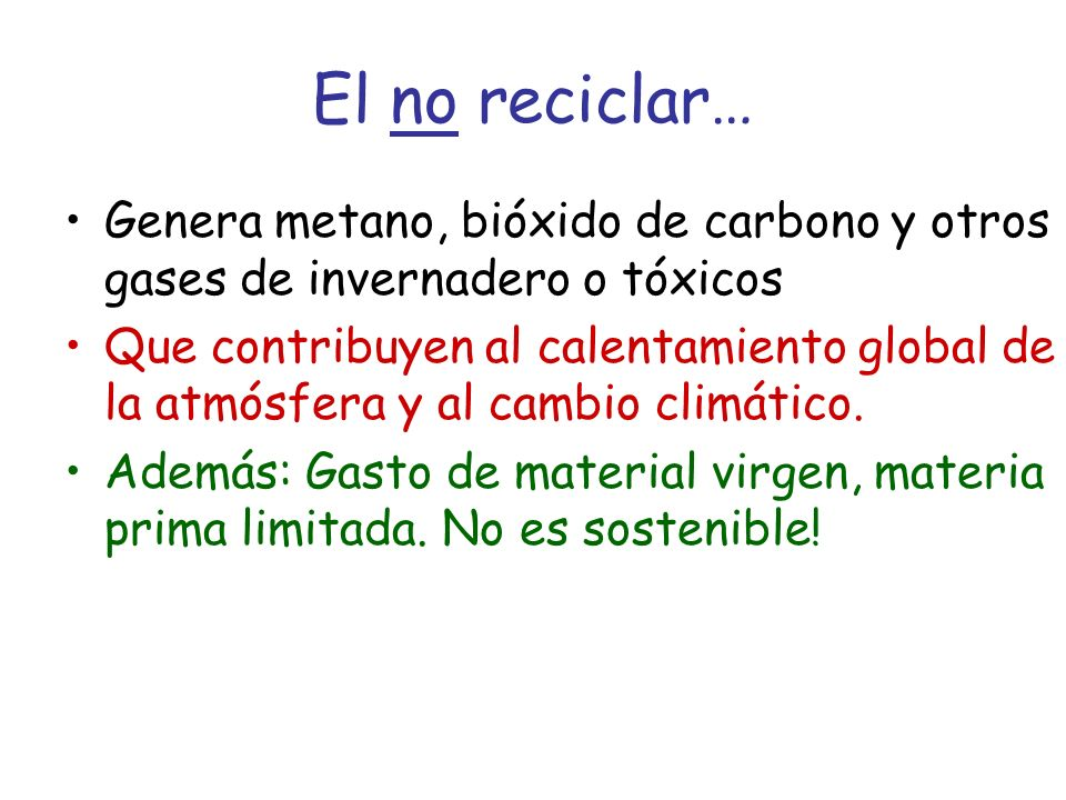 El no reciclar… Genera metano, bióxido de carbono y otros gases de invernadero o tóxicos Que contribuyen al calentamiento global de la atmósfera y al cambio climático.