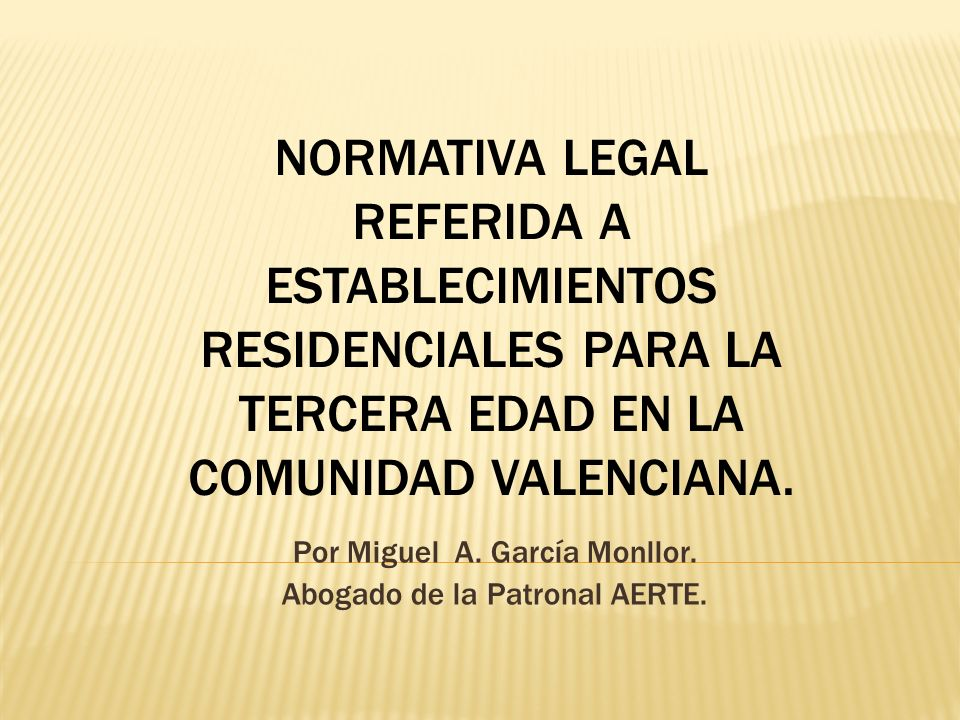 Por Miguel A. García Monllor. Abogado de la Patronal AERTE. NORMATIVA LEGAL REFERIDA A ESTABLECIMIENTOS RESIDENCIALES PARA LA TERCERA EDAD EN LA COMUN