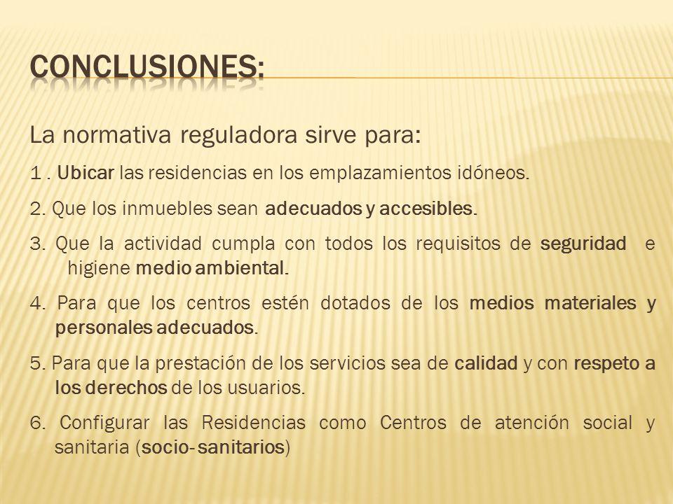 La normativa reguladora sirve para: 1. Ubicar las residencias en los emplazamientos idóneos. 2. Que los inmuebles sean adecuados y accesibles. 3. Que