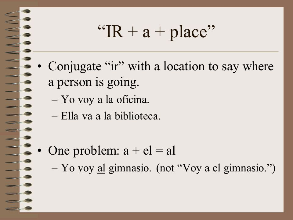 IR + a + place Conjugate ir with a location to say where a person is going. –Yo voy a la oficina. –Ella va a la biblioteca. One problem: a + el = al –