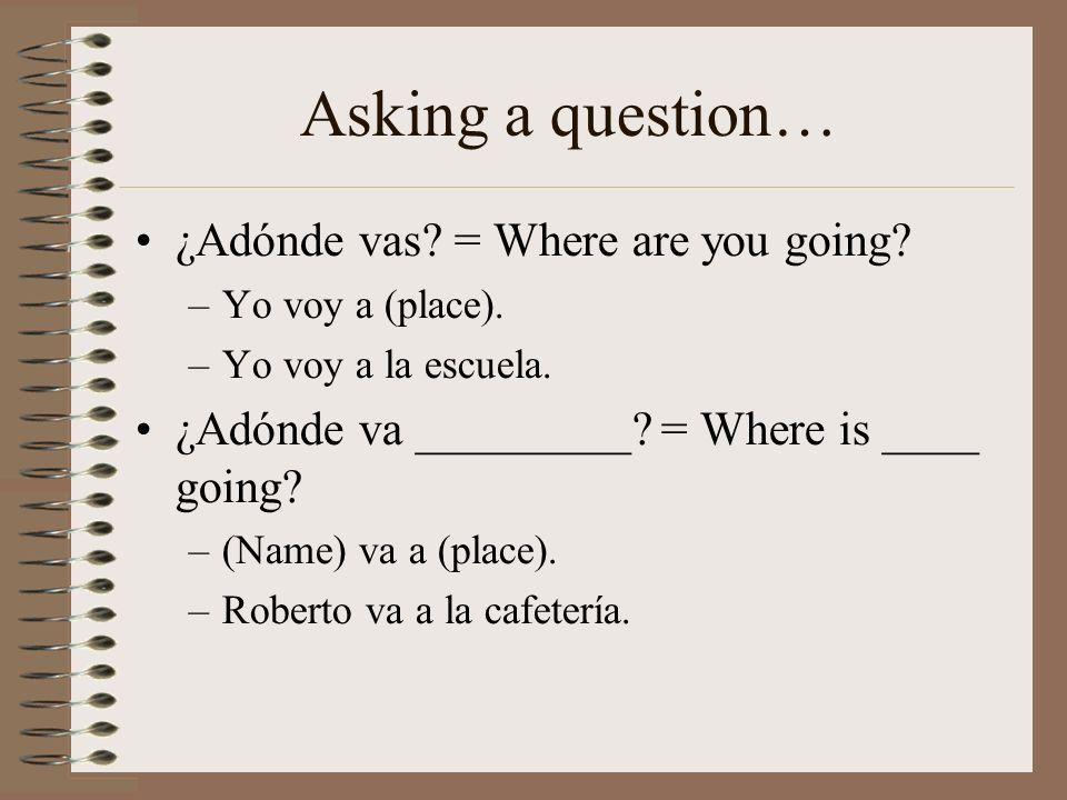 Asking a question… ¿Adónde vas? = Where are you going? –Yo voy a (place). –Yo voy a la escuela. ¿Adónde va _________? = Where is ____ going? –(Name) v