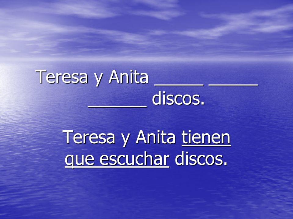 Teresa y Anita _____ _____ ______ discos. Teresa y Anita tienen que escuchar discos.
