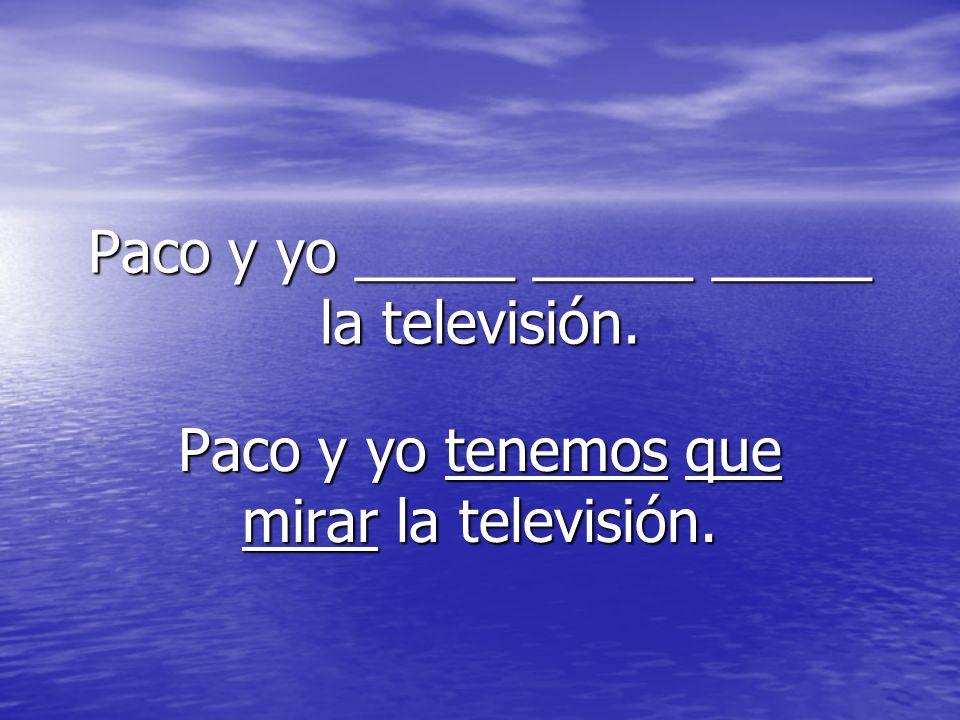 Paco y yo _____ _____ _____ la televisión. Paco y yo tenemos que mirar la televisión.