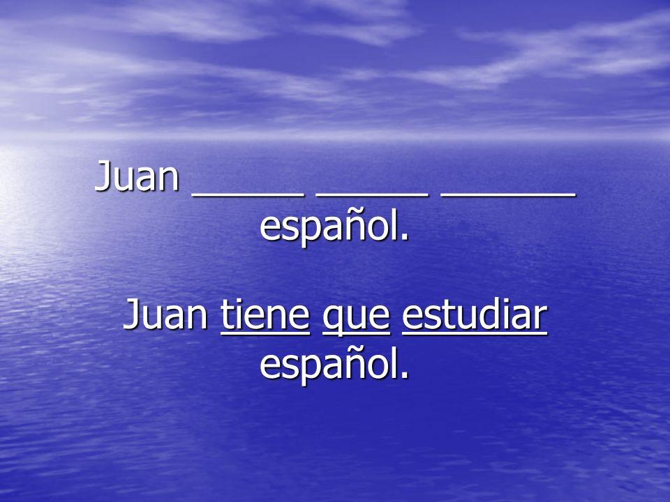 Juan _____ _____ ______ español. Juan tiene que estudiar español.