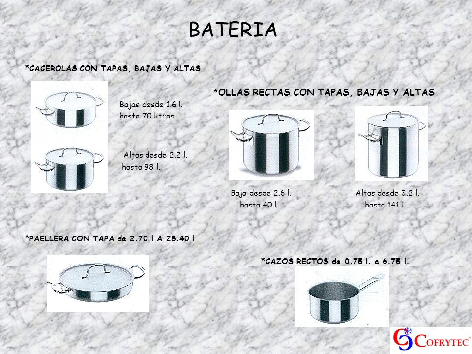 BATERIA *CACEROLAS CON TAPAS, BAJAS Y ALTAS * OLLAS RECTAS CON TAPAS, BAJAS Y ALTAS Bajas desde 1.6 l. hasta 70 litros Altas desde 2.2 l. hasta 98 l.
