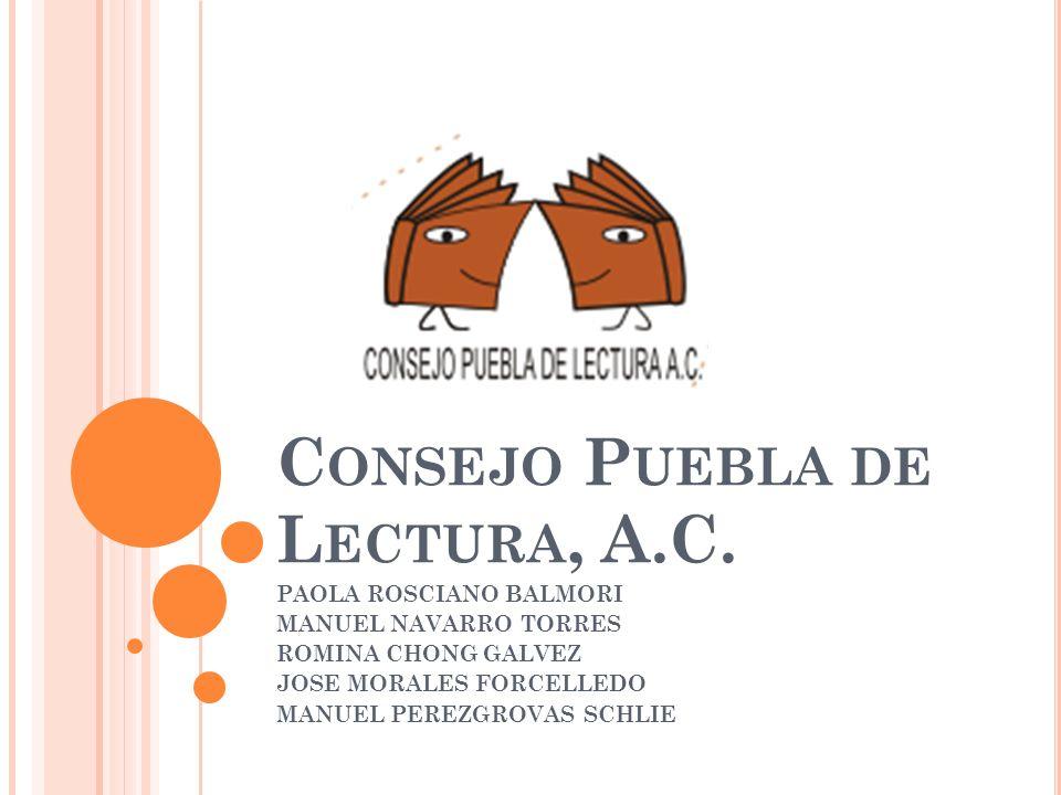 C ONSEJO P UEBLA DE L ECTURA, A.C. PAOLA ROSCIANO BALMORI MANUEL NAVARRO TORRES ROMINA CHONG GALVEZ JOSE MORALES FORCELLEDO MANUEL PEREZGROVAS SCHLIE