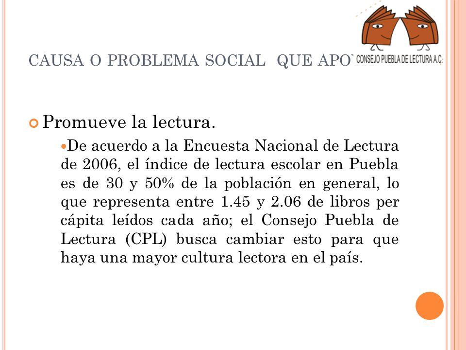 CAUSA O PROBLEMA SOCIAL QUE APOYA Promueve la lectura. De acuerdo a la Encuesta Nacional de Lectura de 2006, el índice de lectura escolar en Puebla es
