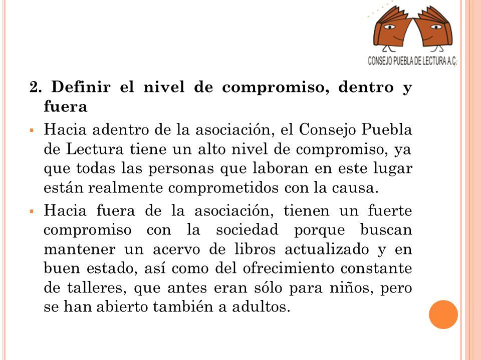 2. Definir el nivel de compromiso, dentro y fuera Hacia adentro de la asociación, el Consejo Puebla de Lectura tiene un alto nivel de compromiso, ya q