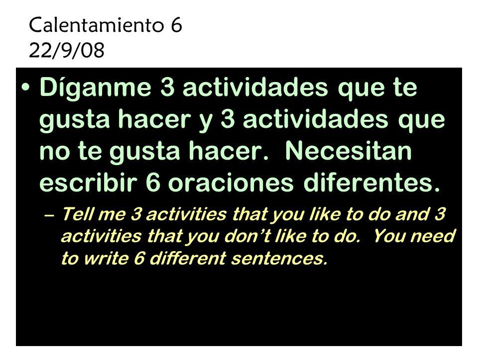 Calentamiento 6 22/9/08 Díganme 3 actividades que te gusta hacer y 3 actividades que no te gusta hacer.