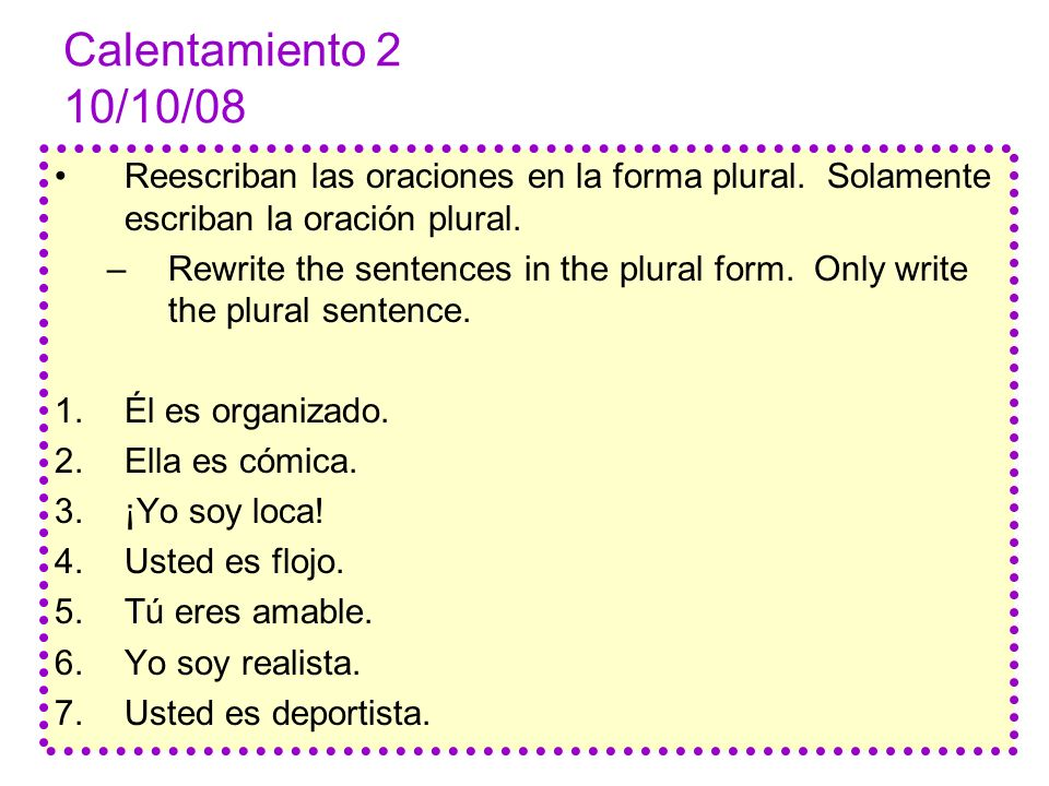 Calentamiento 2 10/10/08 Reescriban las oraciones en la forma plural. Solamente escriban la oración plural. –Rewrite the sentences in the plural form.