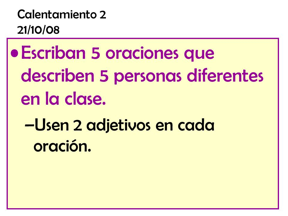 Calentamiento 2 21/10/08 Escriban 5 oraciones que describen 5 personas diferentes en la clase.