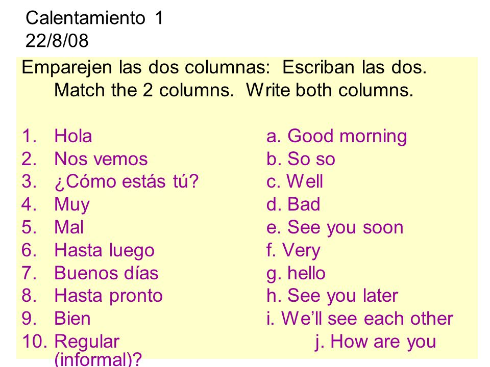 Calentamiento 1 22/8/08 Emparejen las dos columnas: Escriban las dos. Match the 2 columns. Write both columns. 1.Holaa. Good morning 2.Nos vemosb. So