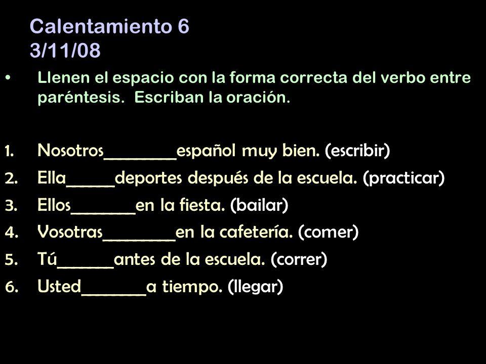 Calentamiento 6 3/11/08 Llenen el espacio con la forma correcta del verbo entre paréntesis.