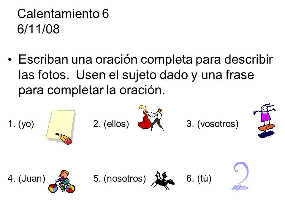 Calentamiento 6 6/11/08 Escriban una oración completa para describir las fotos.