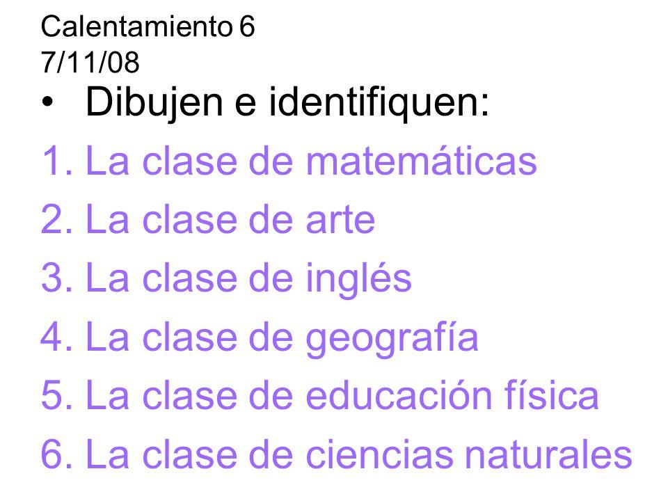 Calentamiento 6 7/11/08 Dibujen e identifiquen: 1.La clase de matemáticas 2.La clase de arte 3.La clase de inglés 4.La clase de geografía 5.La clase de educación física 6.La clase de ciencias naturales