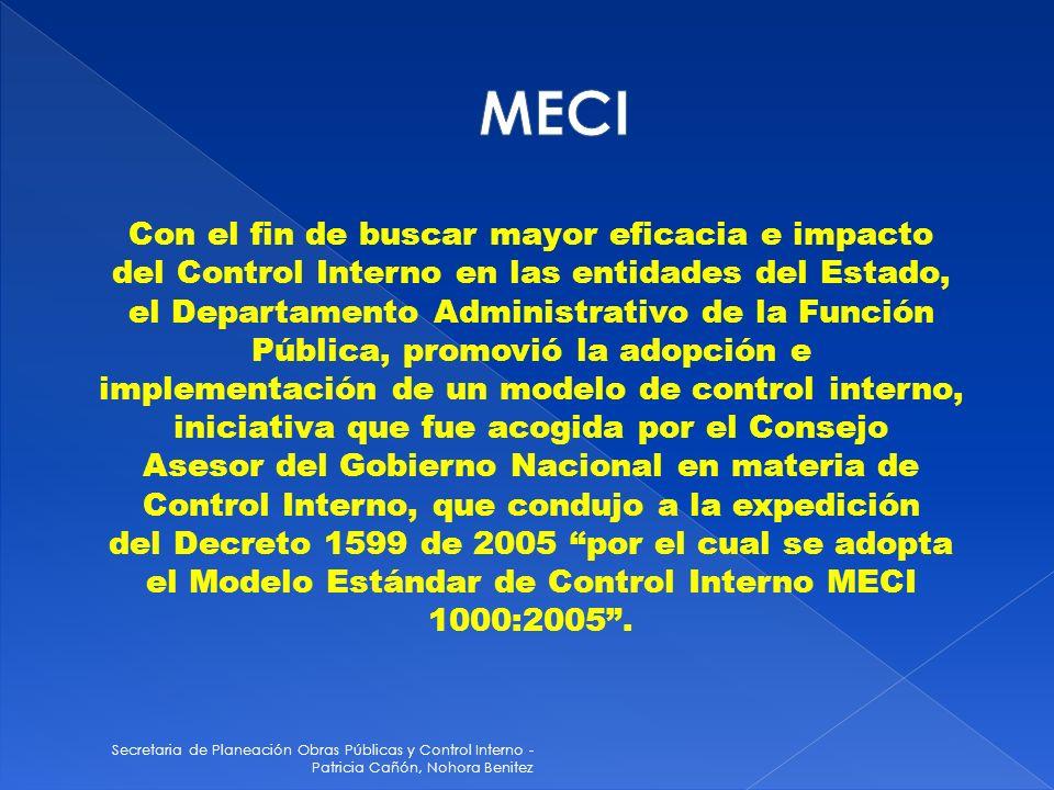 Secretaria de Planeación Obras Públicas y Control Interno - Patricia Cañón, Nohora Benitez Con el fin de buscar mayor eficacia e impacto del Control Interno en las entidades del Estado, el Departamento Administrativo de la Función Pública, promovió la adopción e implementación de un modelo de control interno, iniciativa que fue acogida por el Consejo Asesor del Gobierno Nacional en materia de Control Interno, que condujo a la expedición del Decreto 1599 de 2005 por el cual se adopta el Modelo Estándar de Control Interno MECI 1000:2005.