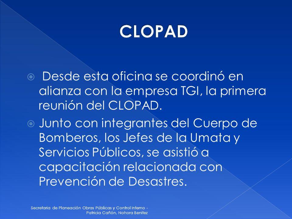 Secretaria de Planeación Obras Públicas y Control Interno - Patricia Cañón, Nohora Benitez Desde esta oficina se coordinó en alianza con la empresa TGI, la primera reunión del CLOPAD.