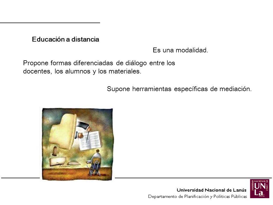 Educación a distancia Es una modalidad. Propone formas diferenciadas de diálogo entre los docentes, los alumnos y los materiales. Supone herramientas