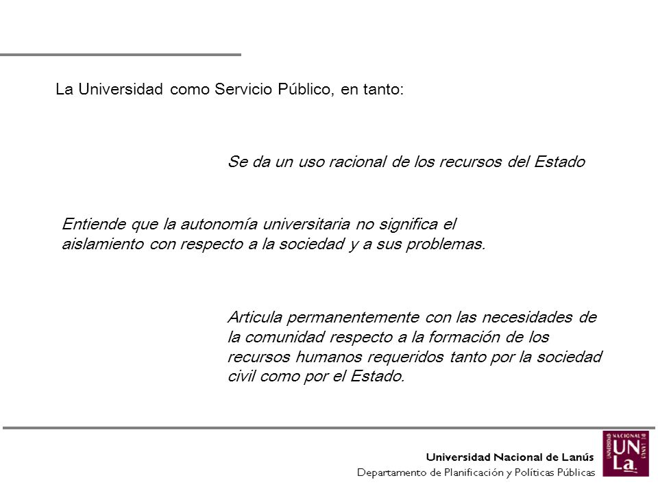 La Universidad como Servicio Público, en tanto: Se da un uso racional de los recursos del Estado Entiende que la autonomía universitaria no significa