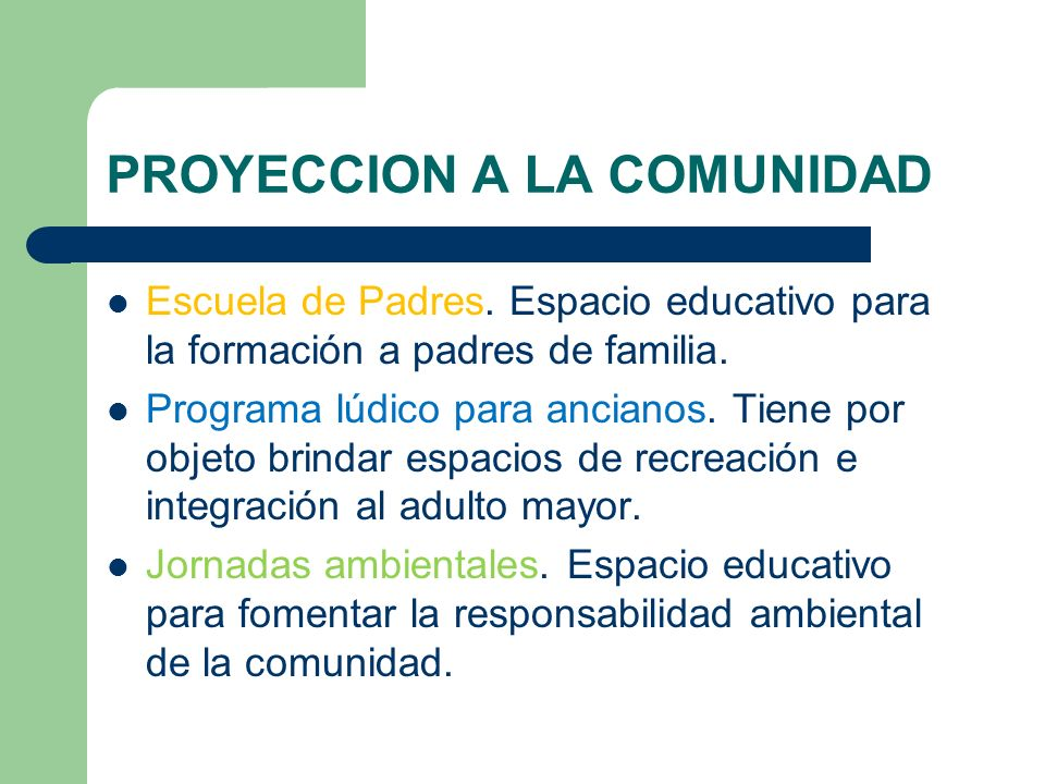 PROYECCION A LA COMUNIDAD Escuela de Padres. Espacio educativo para la formación a padres de familia. Programa lúdico para ancianos. Tiene por objeto
