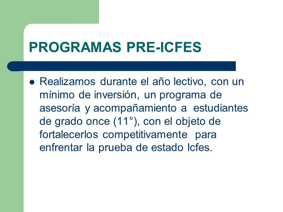 PROGRAMAS PRE-ICFES Realizamos durante el año lectivo, con un mínimo de inversión, un programa de asesoría y acompañamiento a estudiantes de grado onc