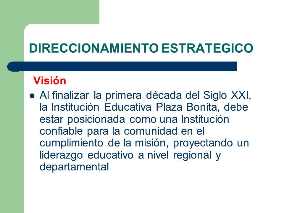 DIRECCIONAMIENTO ESTRATEGICO Visión Al finalizar la primera década del Siglo XXI, la Institución Educativa Plaza Bonita, debe estar posicionada como u