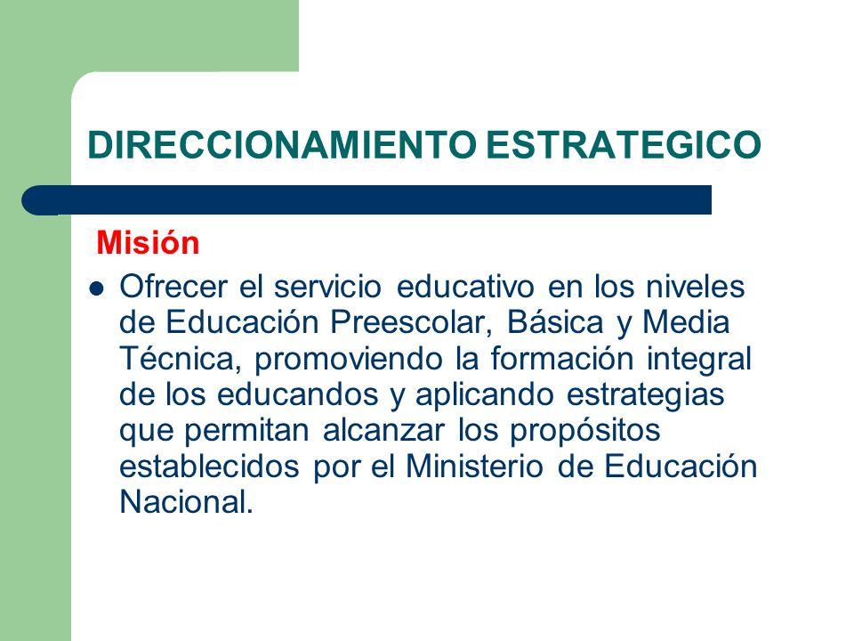 DIRECCIONAMIENTO ESTRATEGICO Misión Ofrecer el servicio educativo en los niveles de Educación Preescolar, Básica y Media Técnica, promoviendo la forma