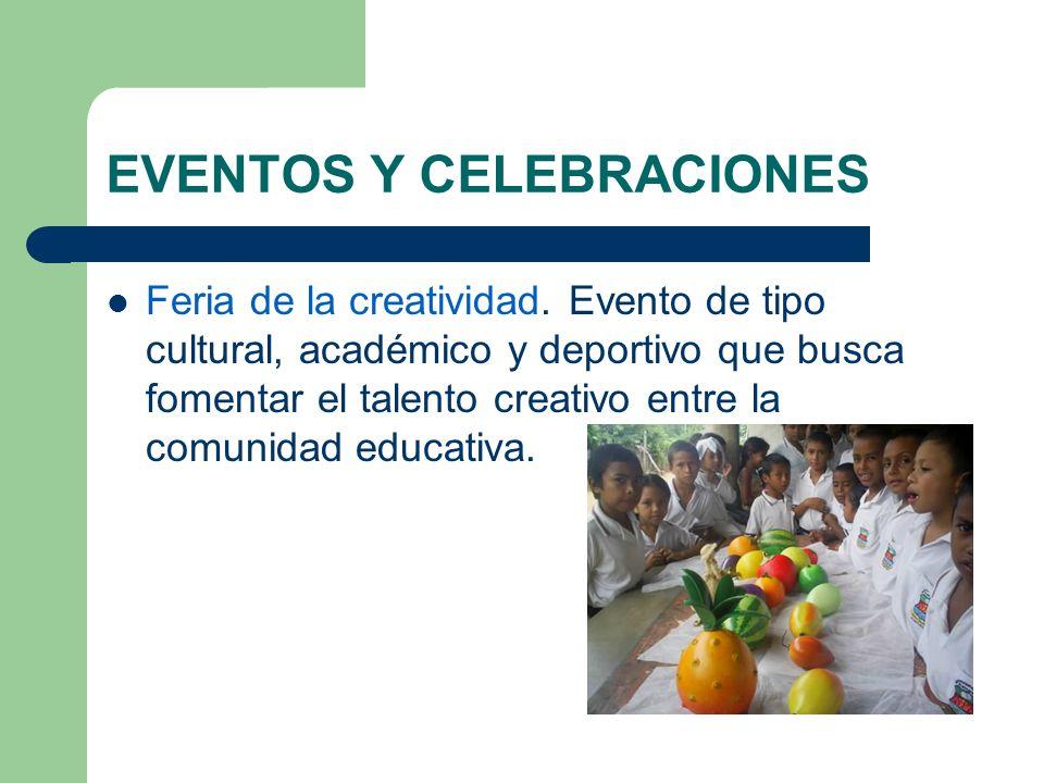 EVENTOS Y CELEBRACIONES Feria de la creatividad. Evento de tipo cultural, académico y deportivo que busca fomentar el talento creativo entre la comuni