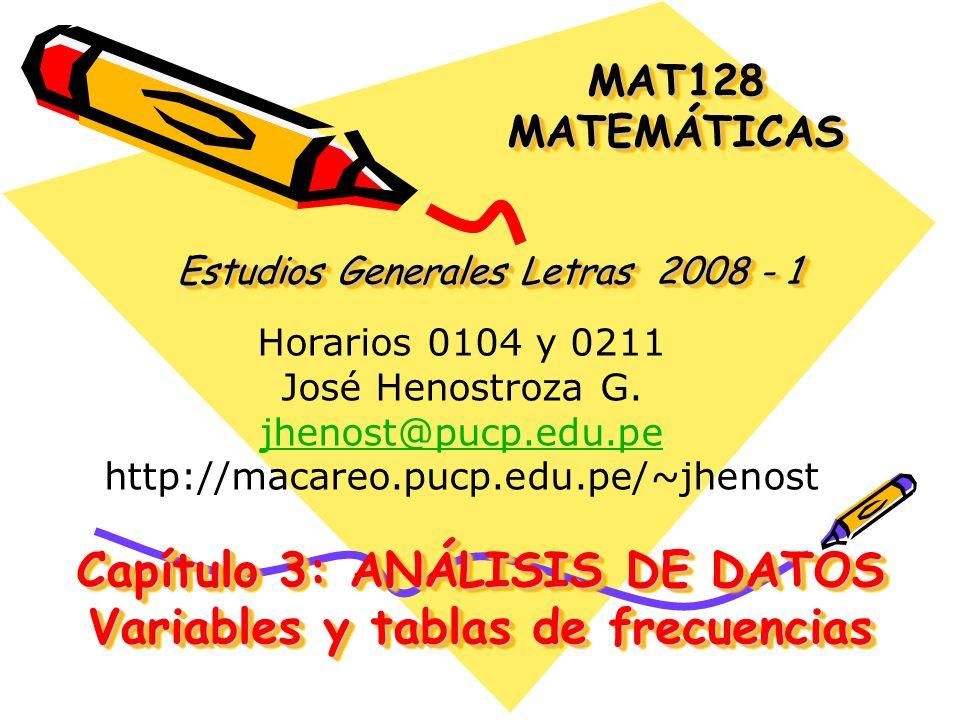 Capítulo 3: ANÁLISIS DE DATOS Variables y tablas de frecuencias MAT128 MATEMÁTICAS Estudios Generales Letras 2008 - 1 Horarios 0104 y 0211 José Henost