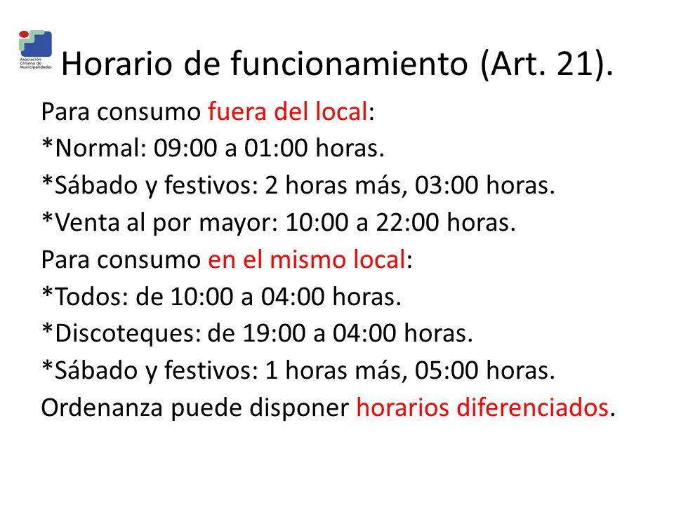 Horario de funcionamiento (Art. 21). Para consumo fuera del local: *Normal: 09:00 a 01:00 horas. *Sábado y festivos: 2 horas más, 03:00 horas. *Venta