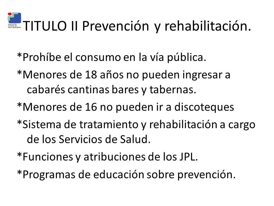 TITULO II Prevención y rehabilitación. *Prohíbe el consumo en la vía pública. *Menores de 18 años no pueden ingresar a cabarés cantinas bares y tabern