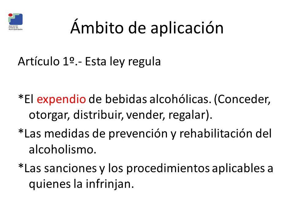 Ámbito de aplicación Artículo 1º.- Esta ley regula *El expendio de bebidas alcohólicas. (Conceder, otorgar, distribuir, vender, regalar). *Las medidas