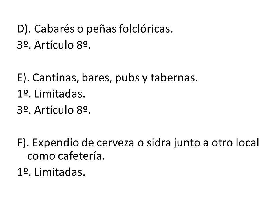 D). Cabarés o peñas folclóricas. 3º. Artículo 8º. E). Cantinas, bares, pubs y tabernas. 1º. Limitadas. 3º. Artículo 8º. F). Expendio de cerveza o sidr
