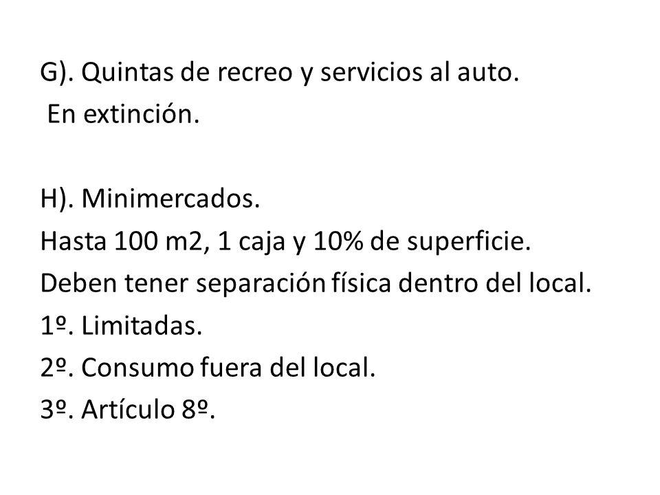G). Quintas de recreo y servicios al auto. En extinción. H). Minimercados. Hasta 100 m2, 1 caja y 10% de superficie. Deben tener separación física den